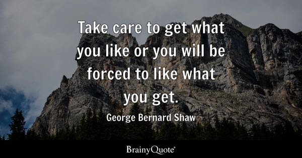 Take care to get what you like or you will be forced to like what you get. - George Bernard Shaw