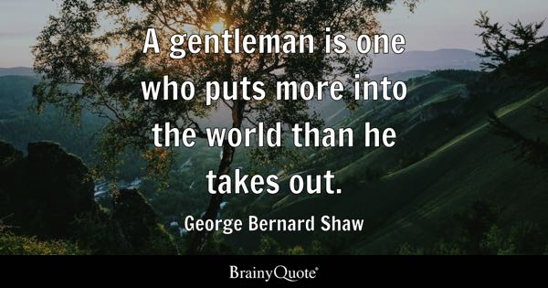 A gentleman is one who puts more into the world than he takes out. - George Bernard Shaw