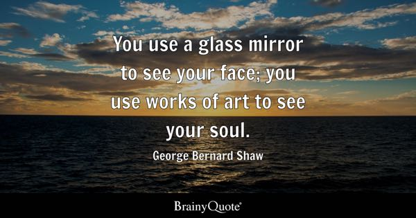 You use a glass mirror to see your face; you use works of art to see your soul. - George Bernard Shaw