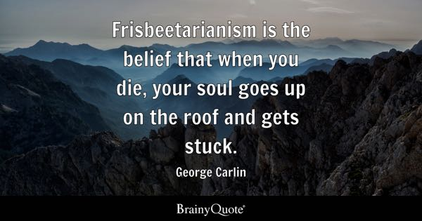 Frisbeetarianism is the belief that when you die, your soul goes up on the roof and gets stuck. - George Carlin