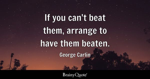 If you can't beat them, arrange to have them beaten. - George Carlin