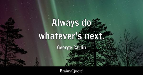 Always do whatever's next. - George Carlin