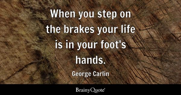 When you step on the brakes your life is in your foot's hands. - George Carlin