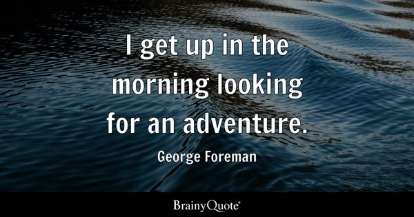 I get up in the morning looking for an adventure. - George Foreman