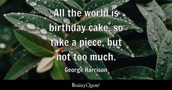 All the world is birthday cake, so take a piece, but not too much. - George Harrison