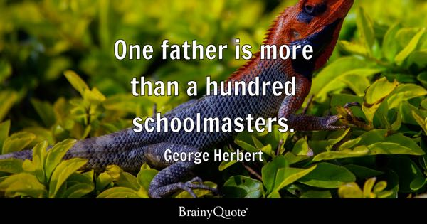 One father is more than a hundred schoolmasters. - George Herbert
