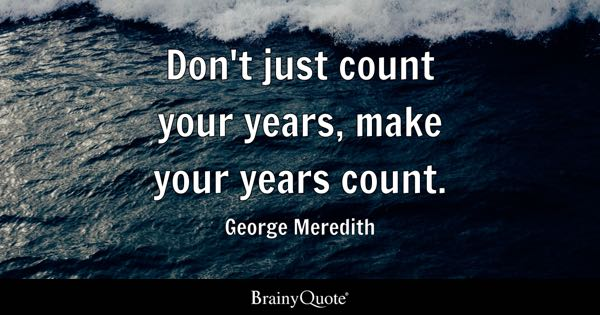 Don't just count your years, make your years count. - George Meredith