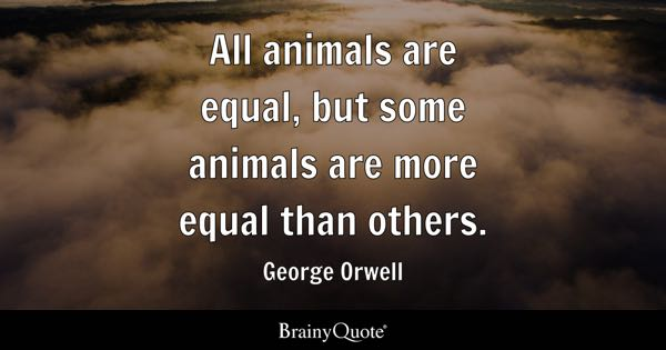 All animals are equal, but some animals are more equal than others. - George Orwell