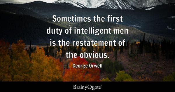 Sometimes the first duty of intelligent men is the restatement of the obvious. - George Orwell