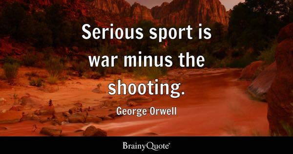 Serious sport is war minus the shooting. - George Orwell