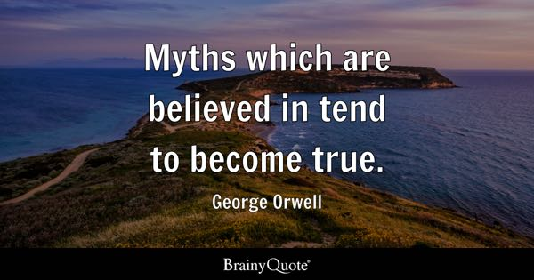 Myths which are believed in tend to become true. - George Orwell