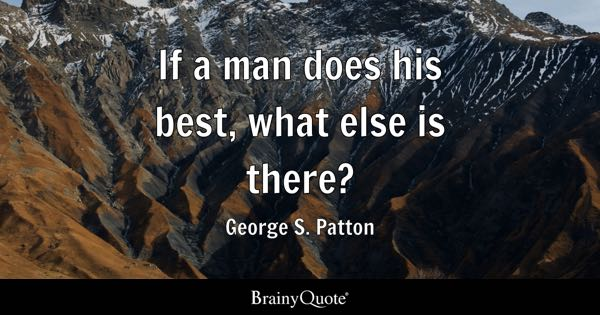 If a man does his best, what else is there? - George S. Patton