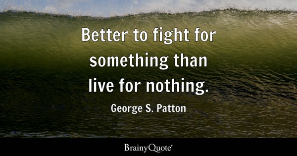 Better to fight for something than live for nothing. - George S. Patton
