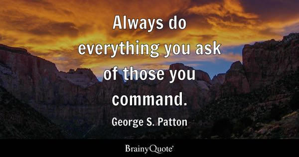 Always do everything you ask of those you command. - George S. Patton