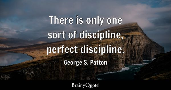 There is only one sort of discipline, perfect discipline. - George S. Patton