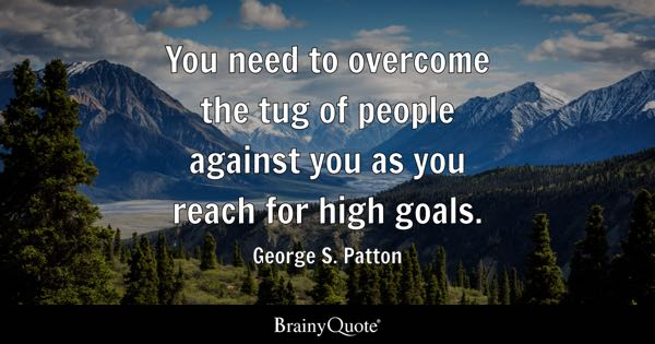 You need to overcome the tug of people against you as you reach for high goals. - George S. Patton