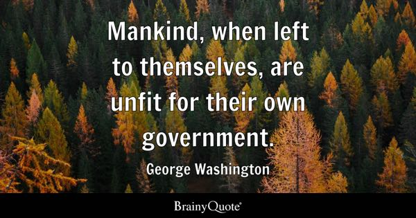 Mankind, when left to themselves, are unfit for their own government. - George Washington