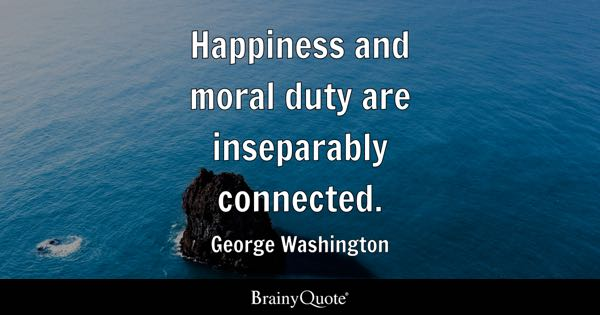Happiness and moral duty are inseparably connected. - George Washington