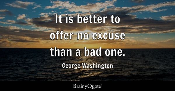 It is better to offer no excuse than a bad one. - George Washington