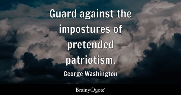 Guard against the impostures of pretended patriotism. - George Washington
