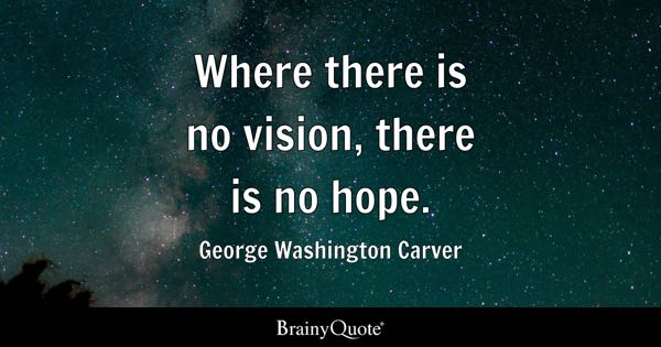 Where there is no vision, there is no hope. - George Washington Carver