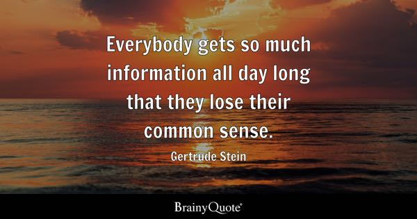 Everybody gets so much information all day long that they lose their common sense. - Gertrude Stein
