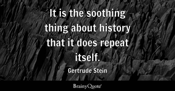 It is the soothing thing about history that it does repeat itself. - Gertrude Stein
