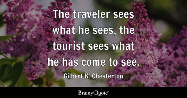 The traveler sees what he sees, the tourist sees what he has come to see. - Gilbert K. Chesterton