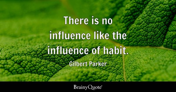 There is no influence like the influence of habit. - Gilbert Parker