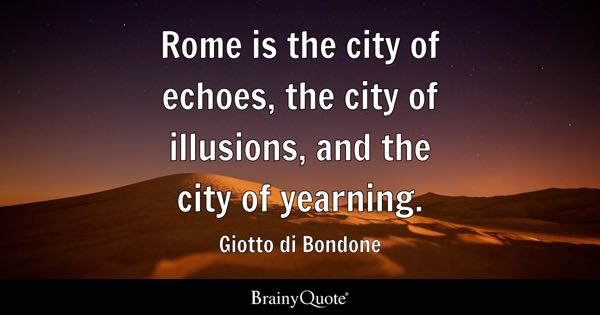Rome is the city of echoes, the city of illusions, and the city of yearning. - Giotto di Bondone