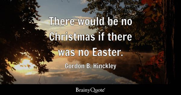 There would be no Christmas if there was no Easter. - Gordon B. Hinckley