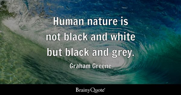 Human nature is not black and white but black and grey. - Graham Greene