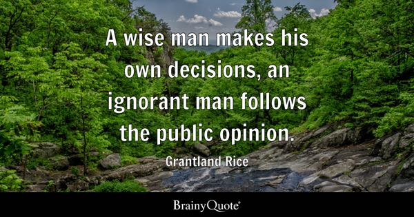 A wise man makes his own decisions, an ignorant man follows the public opinion. - Grantland Rice