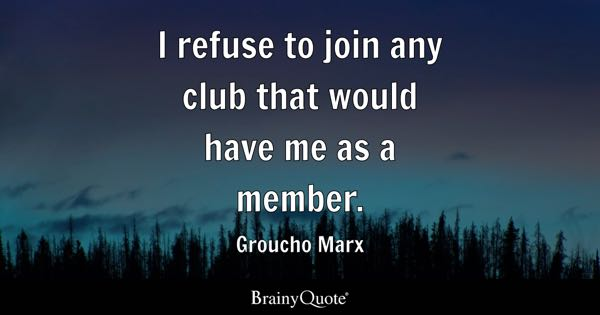 I refuse to join any club that would have me as a member. - Groucho Marx