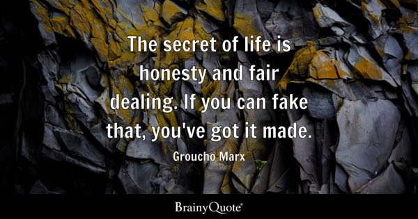 The secret of life is honesty and fair dealing. If you can fake that, you've got it made. - Groucho Marx