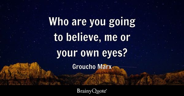 Who are you going to believe, me or your own eyes? - Groucho Marx