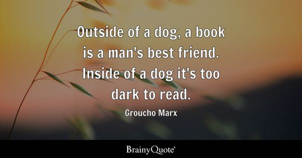 Outside of a dog, a book is a man's best friend. Inside of a dog it's too dark to read. - Groucho Marx