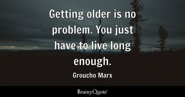 Getting older is no problem. You just have to live long enough. - Groucho Marx
