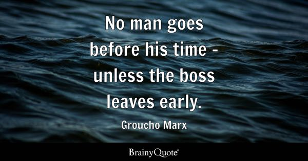 No man goes before his time - unless the boss leaves early. - Groucho Marx