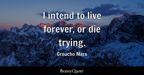 I intend to live forever, or die trying. - Groucho Marx
