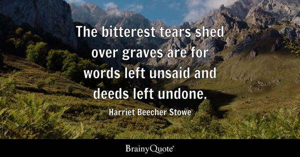 The bitterest tears shed over graves are for words left unsaid and deeds left undone. - Harriet Beecher Stowe