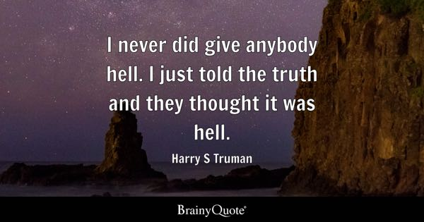 I never did give anybody hell. I just told the truth and they thought it was hell. - Harry S Truman