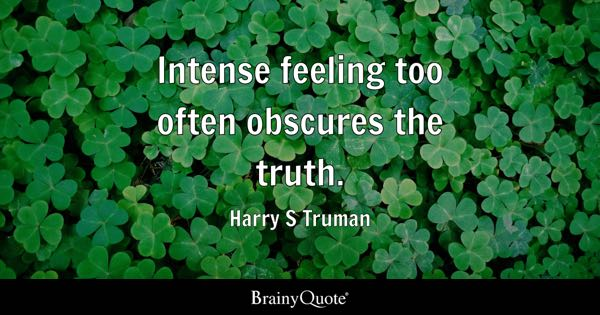 Intense feeling too often obscures the truth. - Harry S Truman