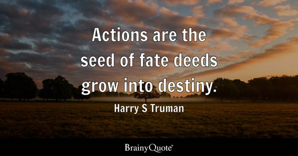 Actions are the seed of fate deeds grow into destiny. - Harry S Truman