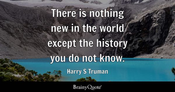 There is nothing new in the world except the history you do not know. - Harry S Truman