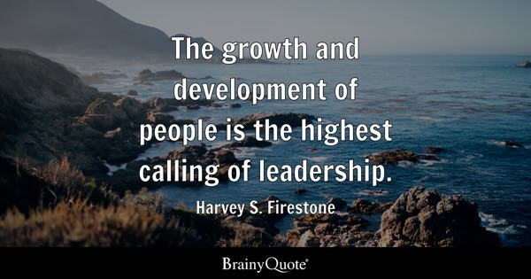 The growth and development of people is the highest calling of leadership. - Harvey S. Firestone
