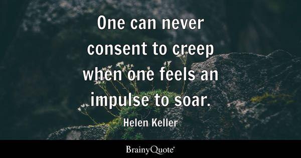 One can never consent to creep when one feels an impulse to soar. - Helen Keller