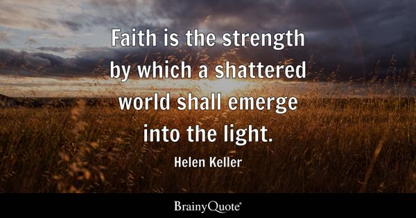 Faith is the strength by which a shattered world shall emerge into the light. - Helen Keller