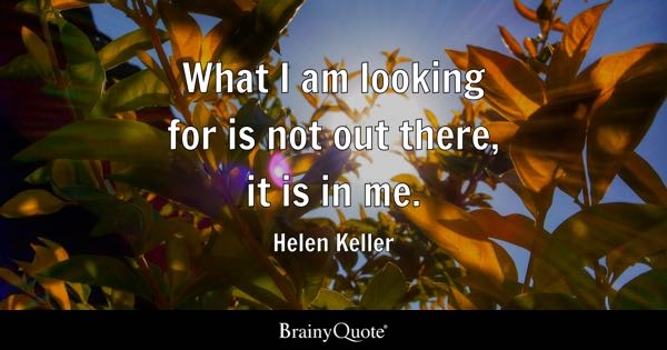 What I am looking for is not out there, it is in me. - Helen Keller