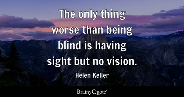 The only thing worse than being blind is having sight but no vision. - Helen Keller